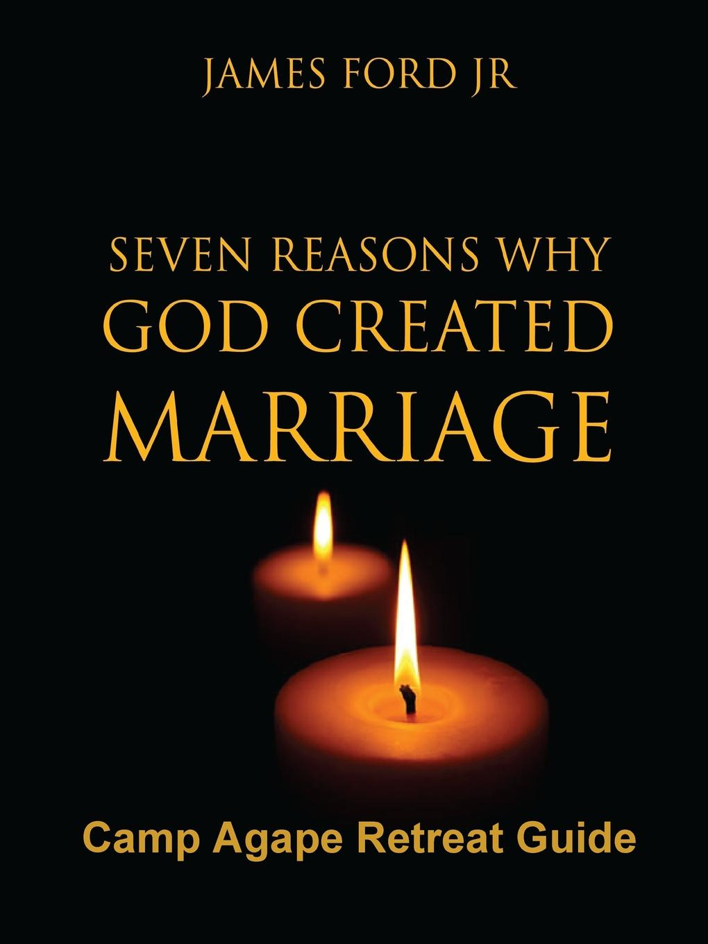 PASTOR JAMES FORD JR Seven Reasons Why God Created Marriage -Camp Agape Retreat Guide james carroll christ actually the son of god for the secular age