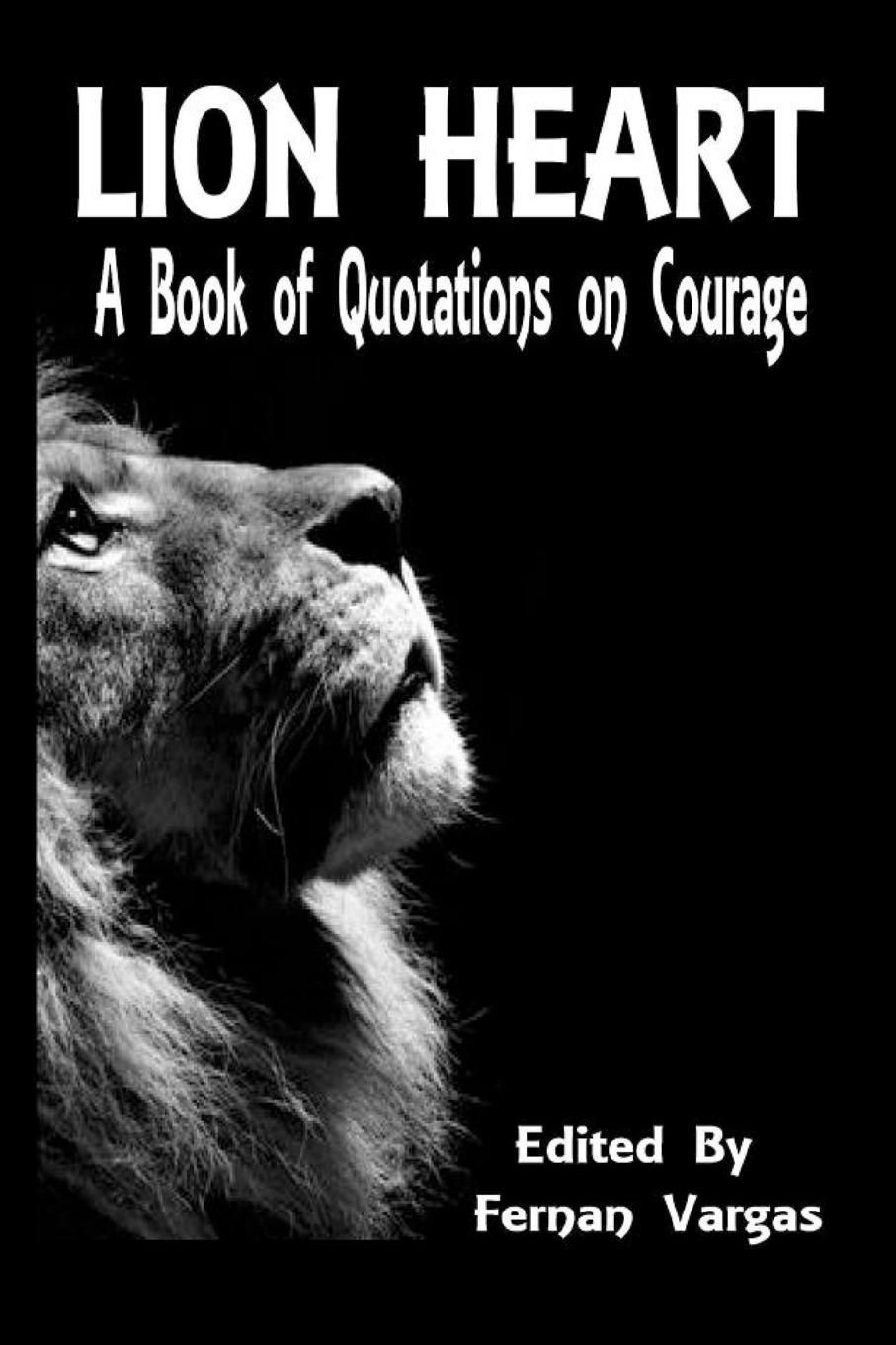 Fernan Vargas Lion Heart. A Book of Quotations on Courage fernan vargas joseph truncale surviving the active killer