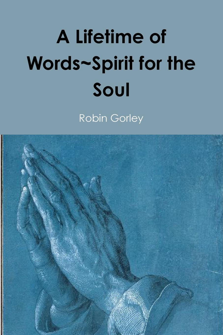 Robin Gorley A Lifetime of Words.Spirit for the Soul недорого