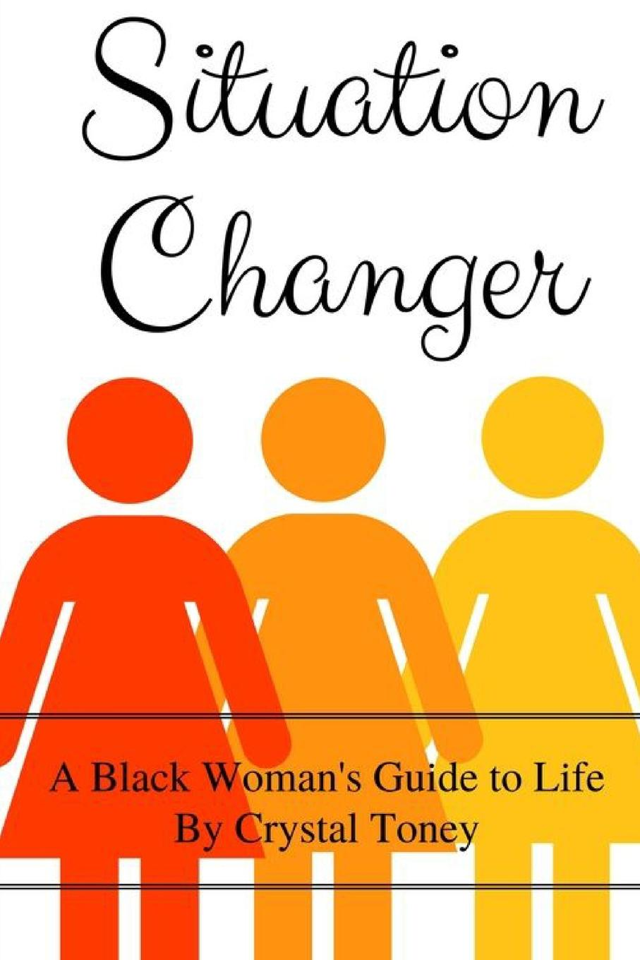 Crystal Toney Situation Changer. A Black Woman.s Guide to Life how to stay alive the ultimate survival guide for any situation