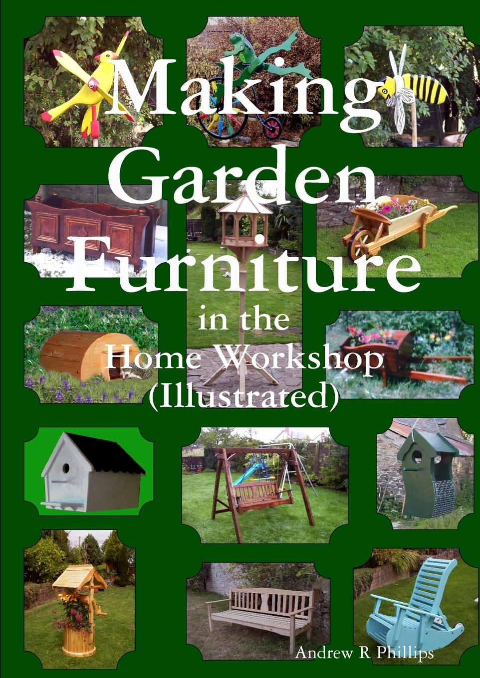 Andrew Phillips Making garden furniture in the home work shop by A.R.Phillips the untamed garden