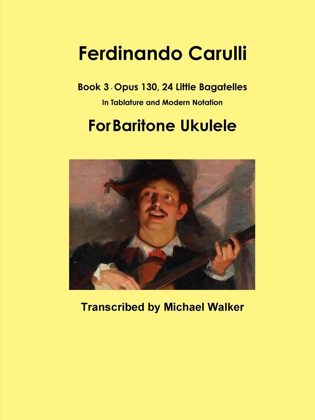 Michael Walker Ferdinando Carulli Book 3 Opus 130, 24 Little Bagatelles In Tablature and Modern Notation For Baritone Ukulele