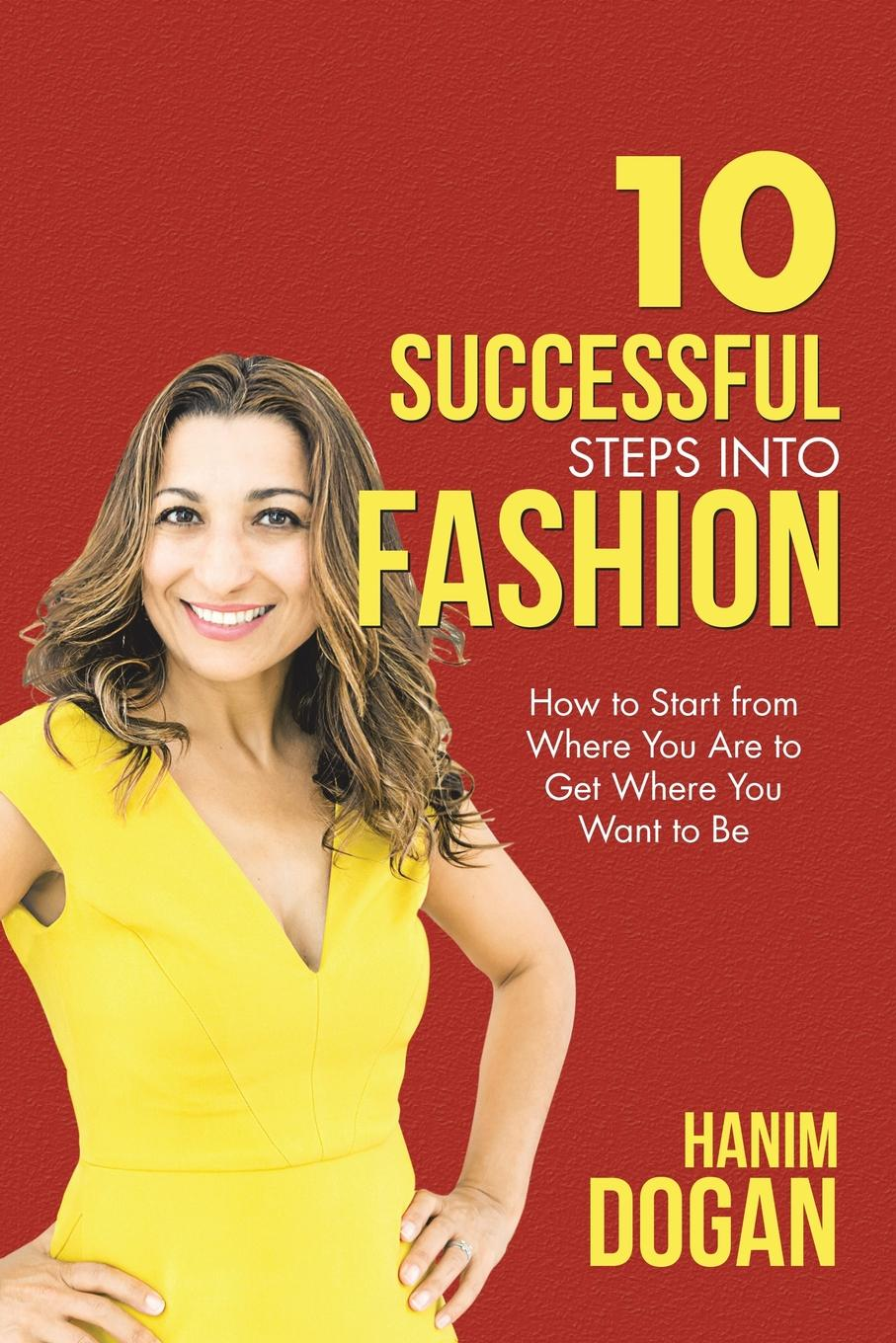 Hanim Dogan 10 Successful Steps Into Fashion. How to Start from Where You Are to Get Where You Want to Be john beeson the unwritten rules the six skills you need to get promoted to the executive level