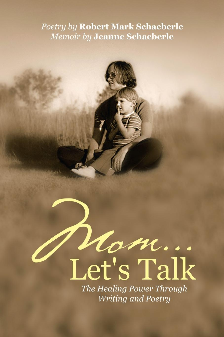 Robert Mark Schaeberle, Jeanne Schaeberle Mom ... Let.s Talk. The Healing Power Through Writing and Poetry moss poetry and fable