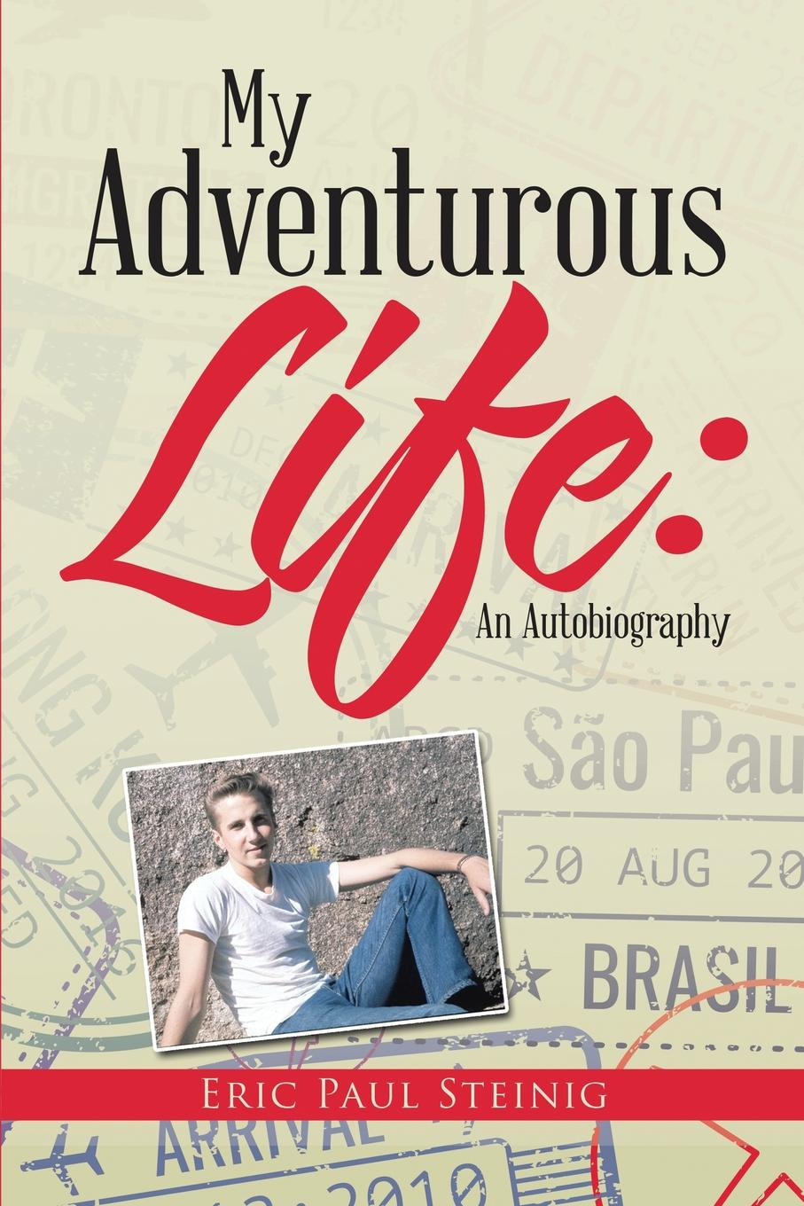 Eric Paul Steinig My Adventurous Life. An Autobiography frances hesselbein my life in leadership the journey and lessons learned along the way