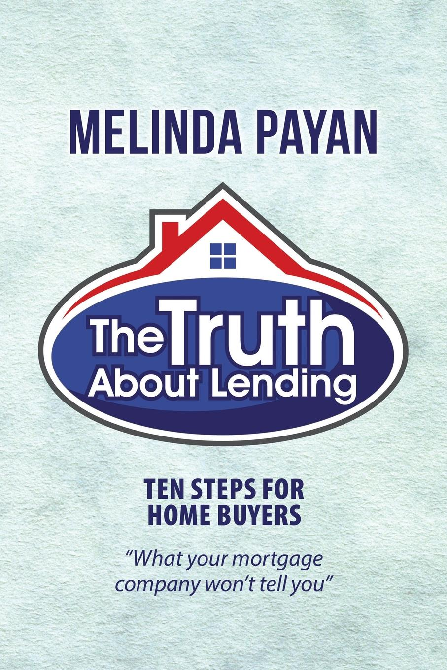 Melinda Payan The Truth About Lending. Ten Steps for Home Buyers the truth about you