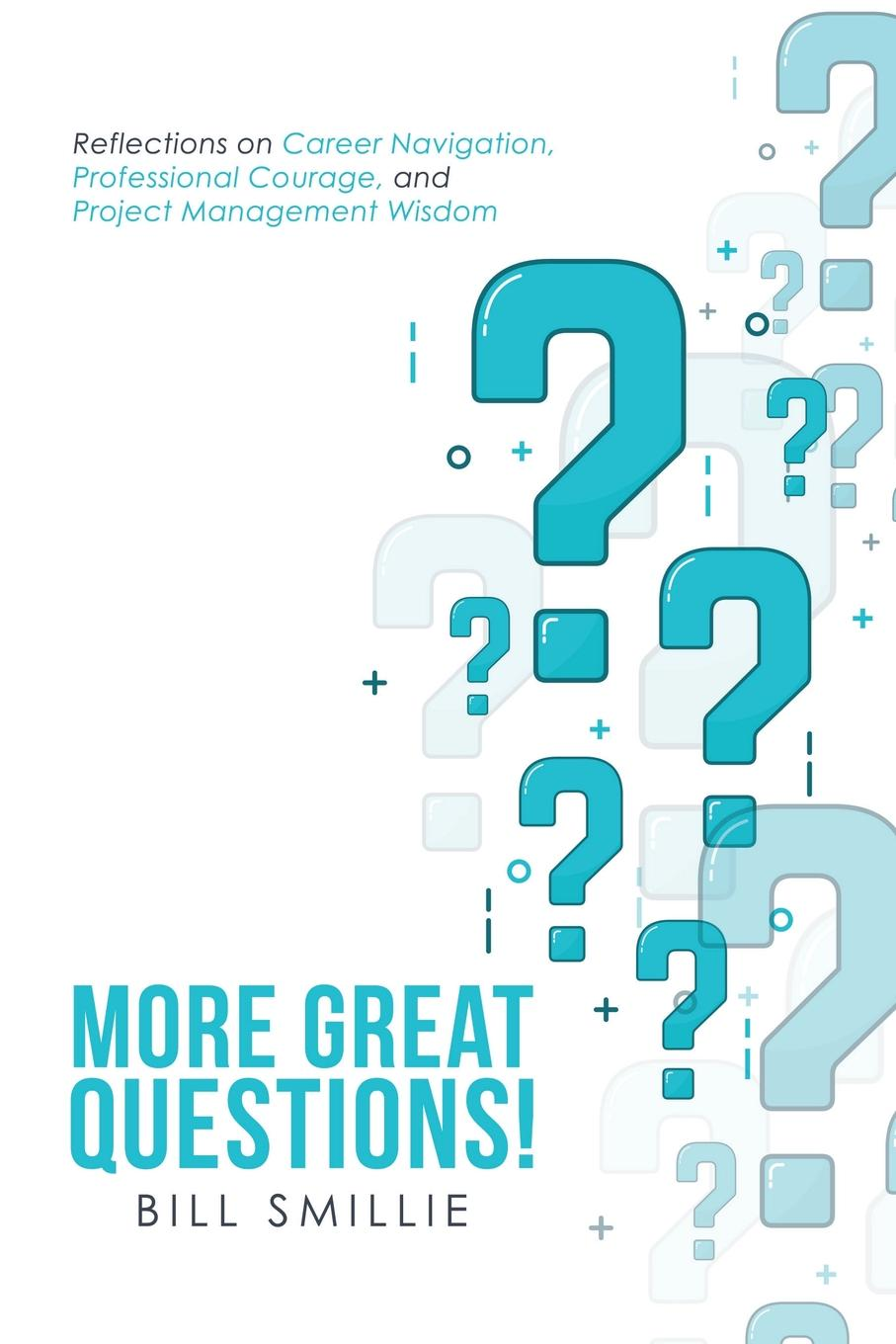 Bill Smillie More Great Questions.. Reflections on Career Navigation, Professional Courage, and Project Management Wisdom thomas grisham w international project management leadership in complex environments