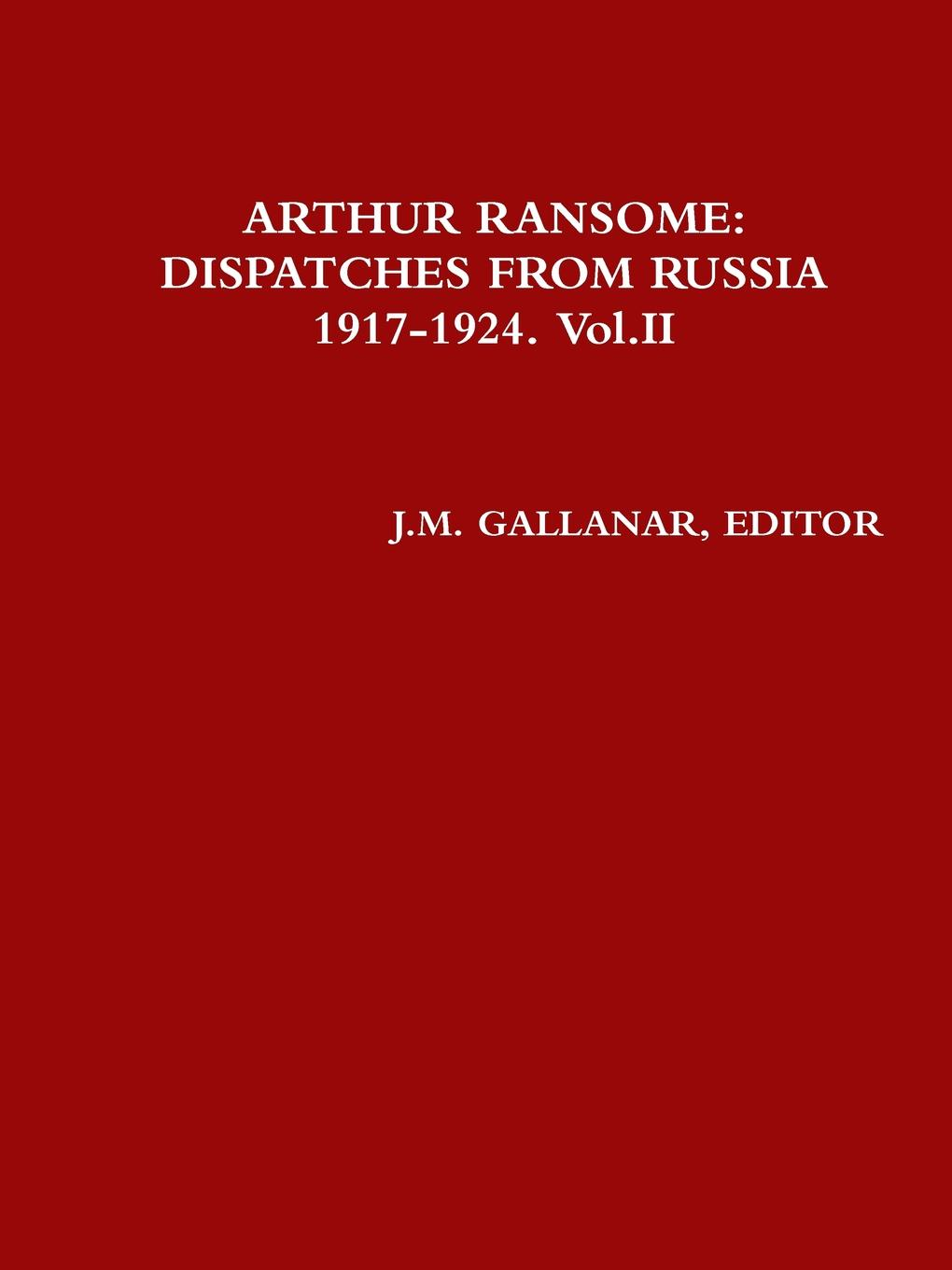Editor J.M. GALLANAR ARTHUR RANSOME. DISPATCHES FROM RUSSIA 1917-1924. Vol.II 1917 russia s red year