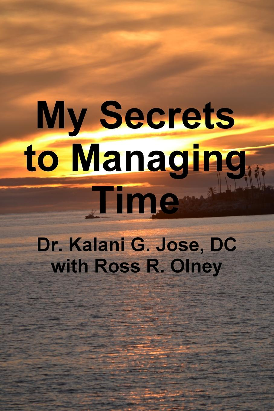 Dr. Kalani G. Jose, Ross R. Olney My Secrets to Managing Time canizares a g offices designsource