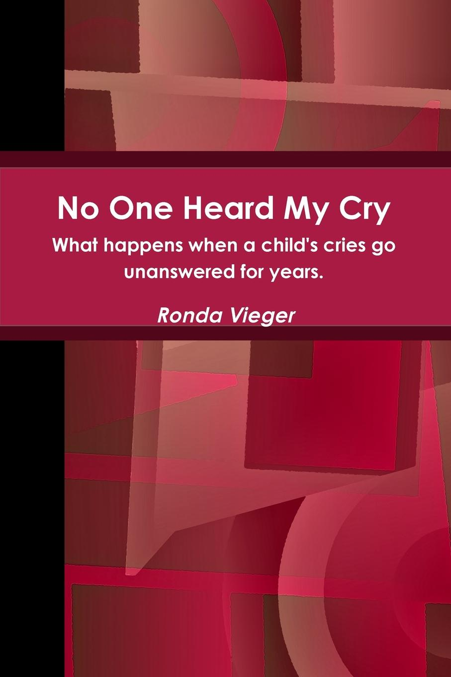 Ronda Vieger No One Heard My Cry What happens when a child.s cries go unanswered for years. tell no one