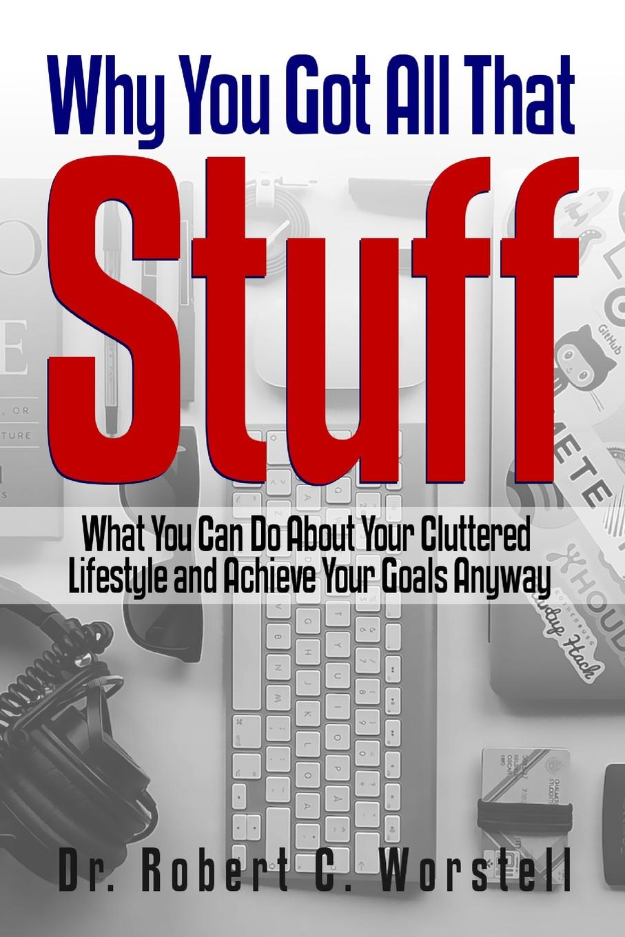 Dr. Robert C. Worstell Why You Got All That Stuff. What You Can Do About Your Cluttered Lifestyle and Achieve Your Goals Anyway