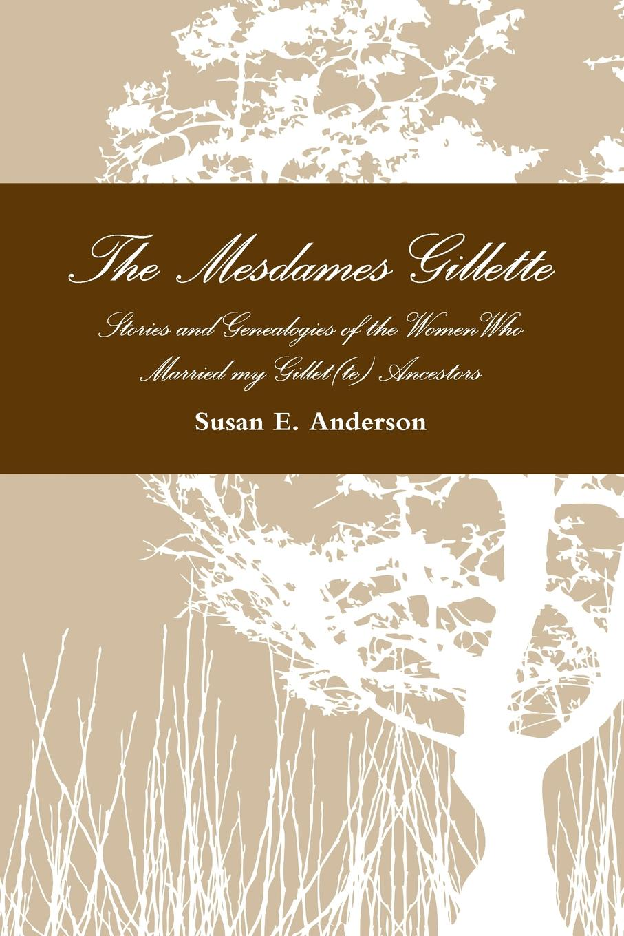 Susan E. Anderson The Mesdames Gillette. Stories and Genealogies of the Women Who Married My Gillet(te) Ancestors