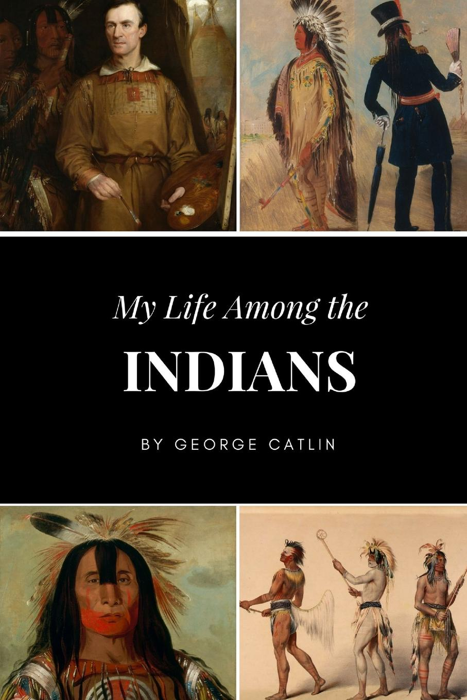 George Catlin My Life Among the Indians george catlin