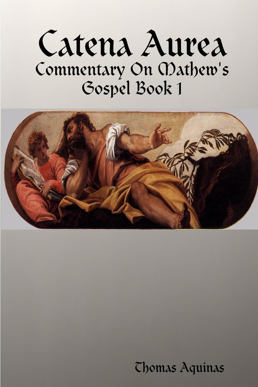 Thomas Aquinas Catena Aurea - Commentary On Mathew.s Gospel aquinas thomas ninety nine homilies of s thomas aquinas upon the epistles and gospels foforty nine sundays of the christian year
