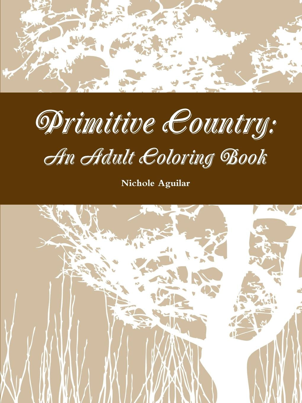 Nichole Aguilar Primitive Country. An Adult Coloring Book living in style country