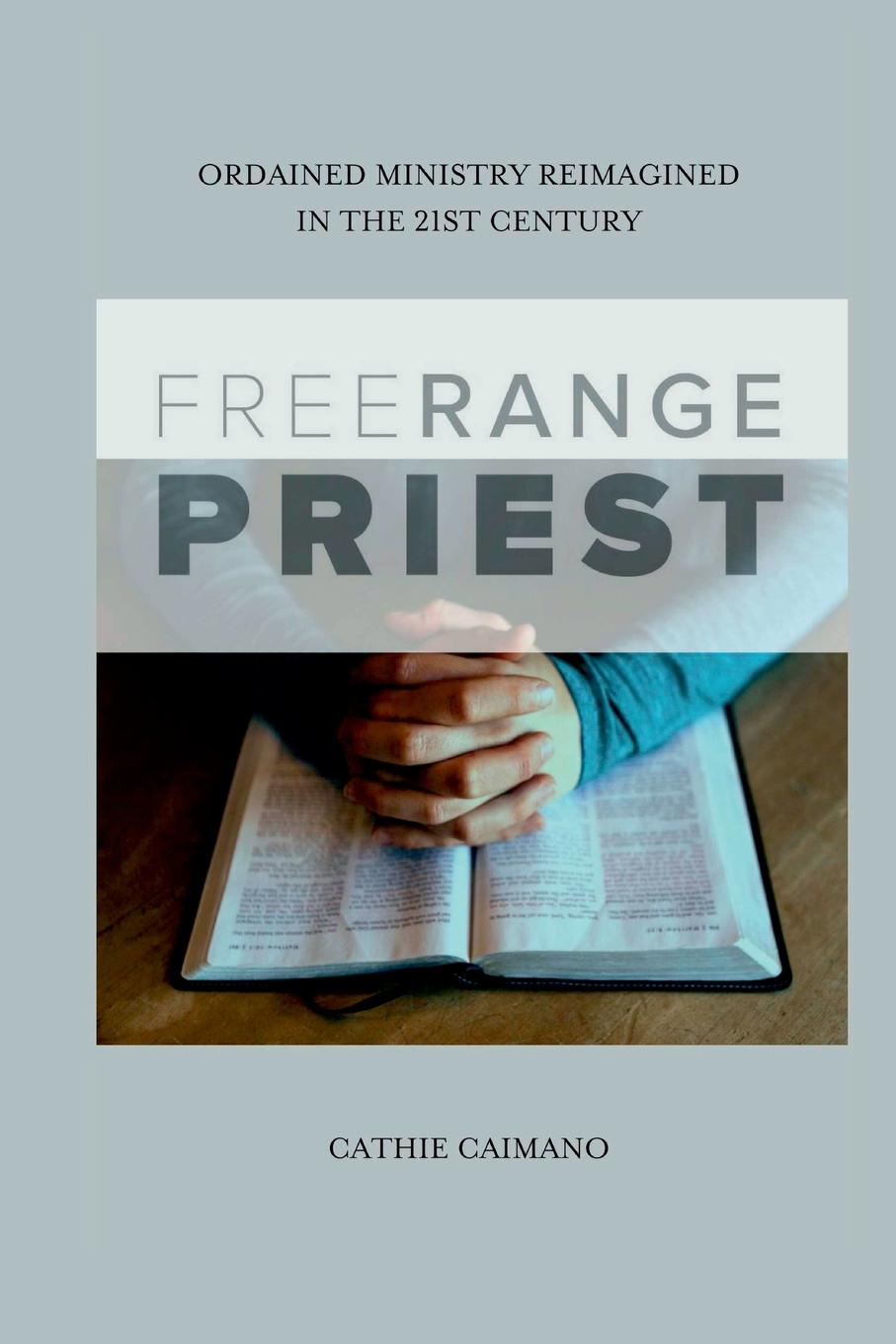 Cathie Caimano Free Range Priest. Ordained Ministry Reimagined in the 21st Century free world