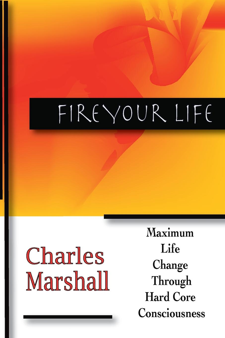 Charles Marshall Fire Your Life. MAXIMUM LIFE CHANGE THROUGH HARD CORE CONSCIOUSNESS fact ions for life