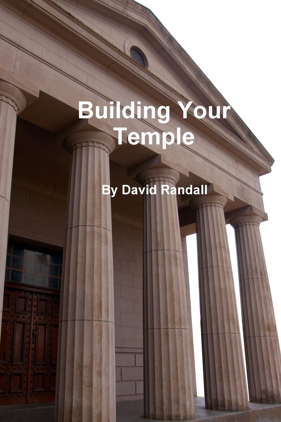 Фото - David Randall Building Your Temple arthur bridgman clark art principles in house furniture and village building an exposition of designing principles which every house builder furniture user and village dweller should know