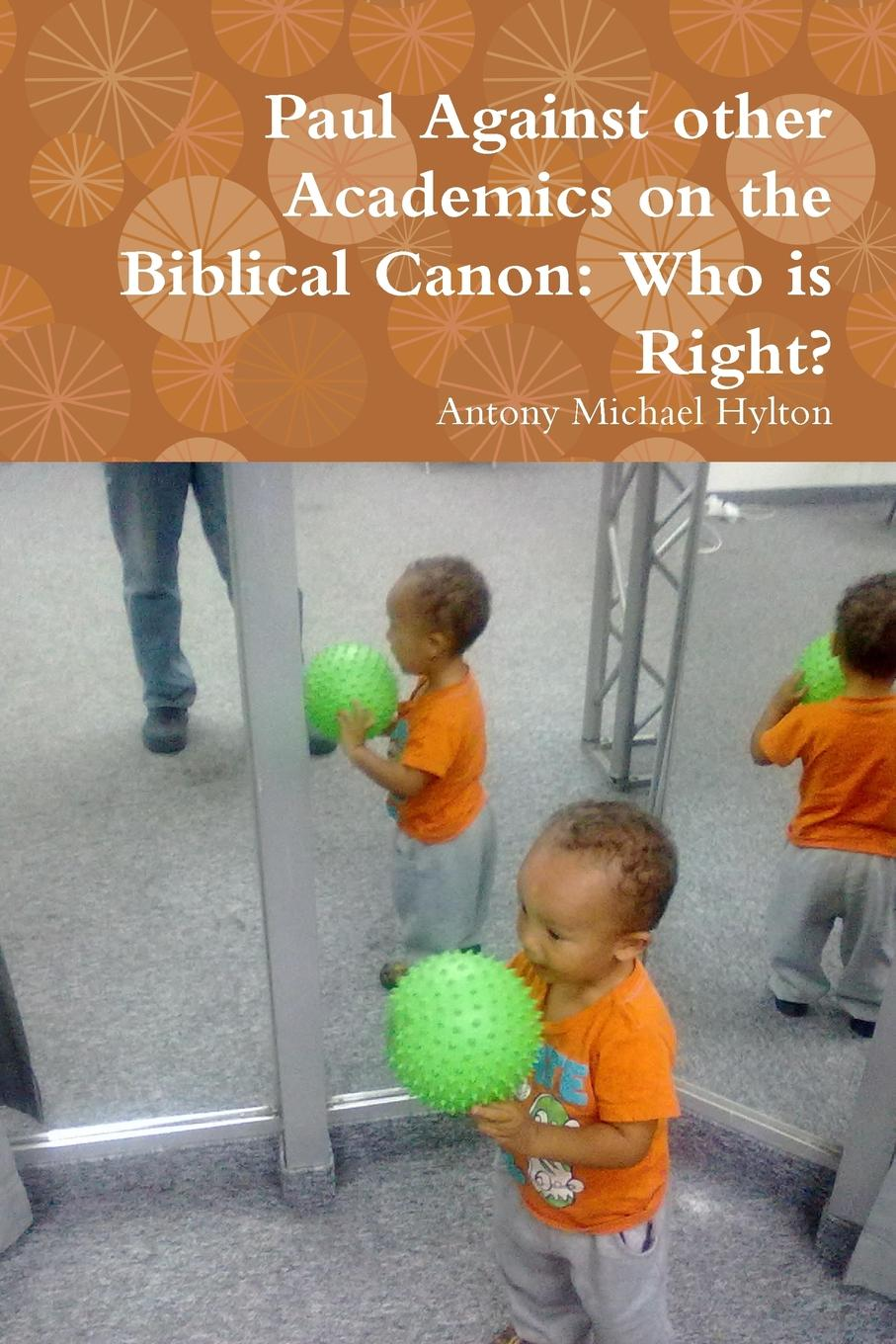 Antony Michael Hylton Paul Against other Academics on the Biblical Canon. Who is Right. lemuel kelley washburn is the bible worth reading and other essays