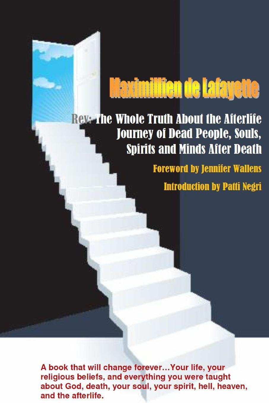 Maximillien De Lafayette Rev. The Whole Truth About the Afterlife: Journey of Dead People, Souls, Spirits and Minds After Death ( dead souls