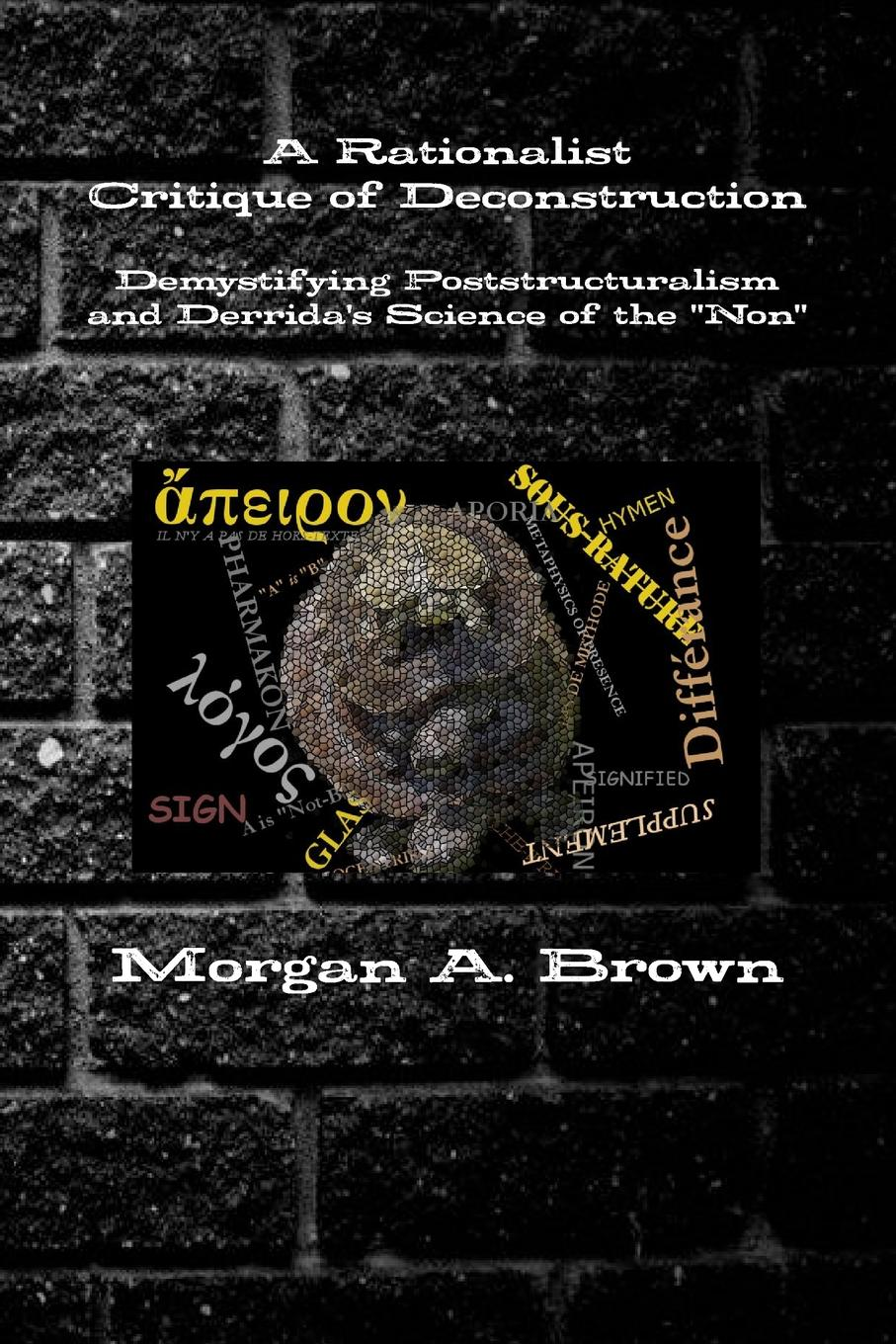Morgan Brown A Rationalist Critique of Deconstruction. Demystifying Poststructuralism and Derrida.s Science of the Non without rezervations the deconstruction of indian identity