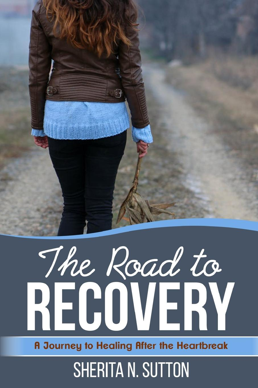 Sherita N. Sutton The Road to Recovery. A Journey to Healing After the Heartbreak moggach d heartbreak hotel
