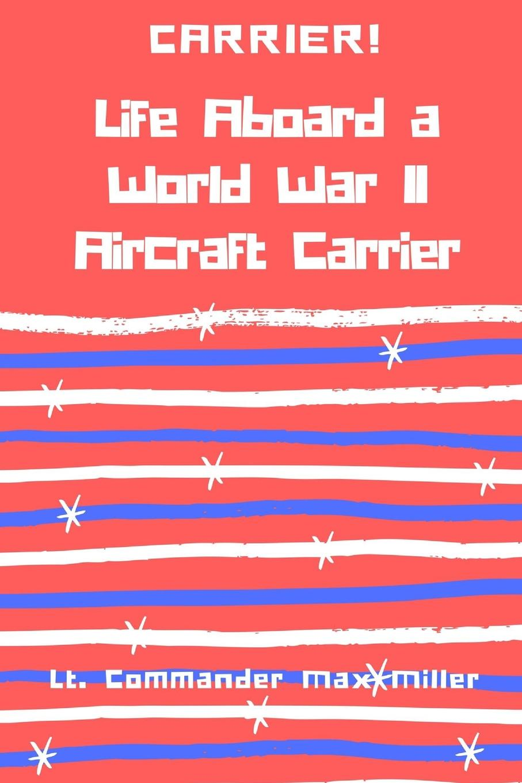 Lt. Commander Max Miller Carrier. Life Aboard a World War II Aircraft Carrier цена