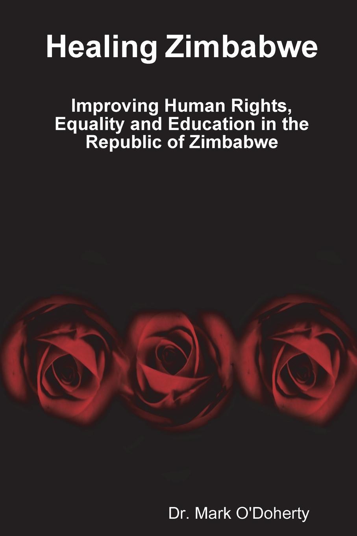 Dr. Mark O'Doherty Healing Zimbabwe - Improving Human Rights, Equality and Education in the Republic of Zimbabwe недорго, оригинальная цена