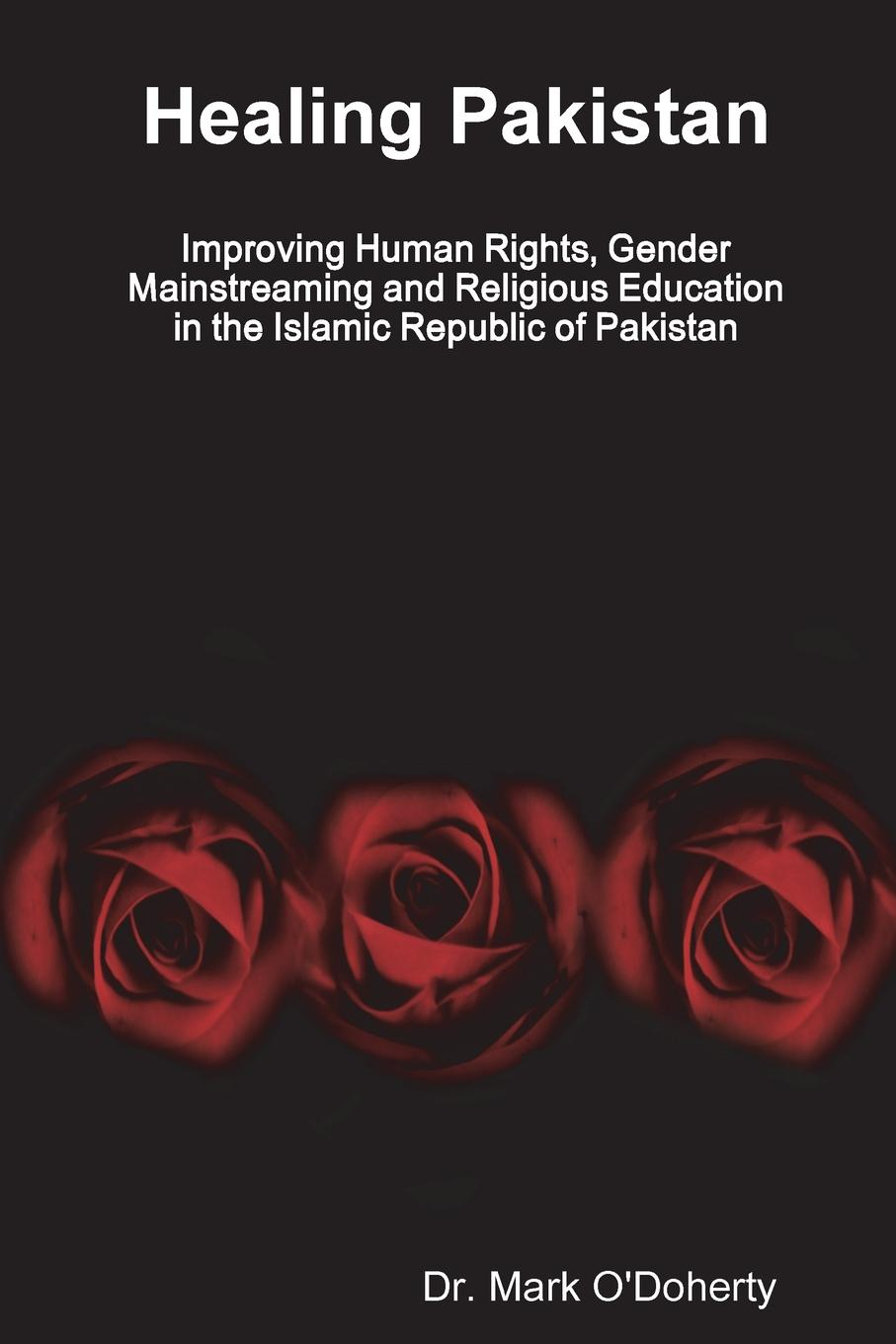 Dr. Mark O'Doherty Healing Pakistan . Improving Human Rights, Gender Mainstreaming and Religious Education in the Islamic Republic of Pakistan women autonomy and health decisions a study of punjab pakistan