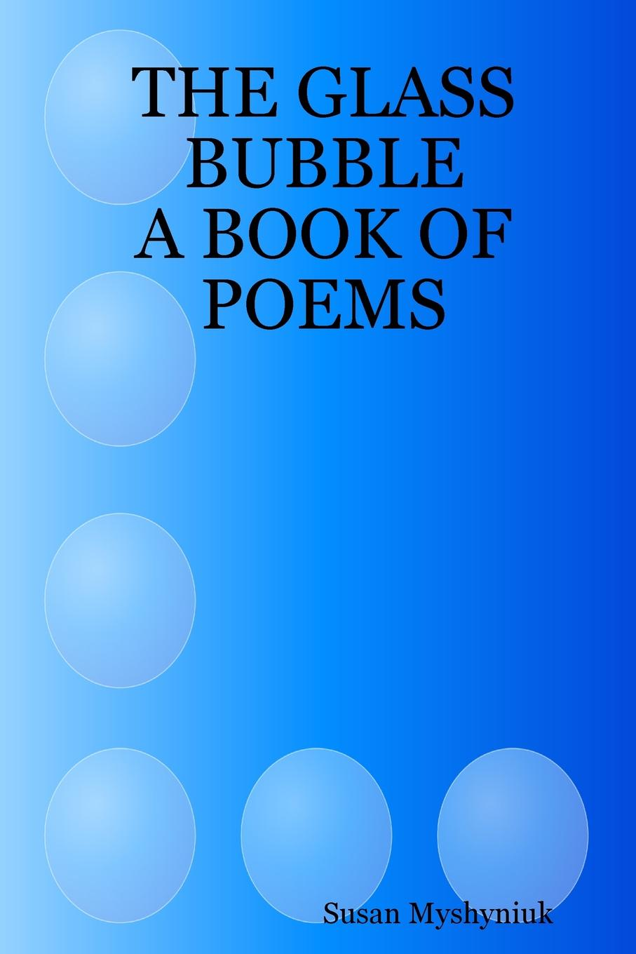 Susan Myshyniuk THE GLASS BUBBLE. A BOOK OF POEMS