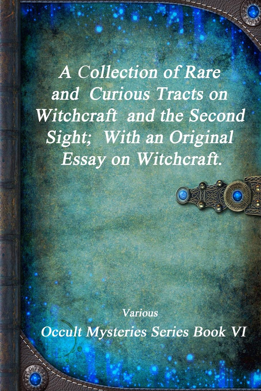 Various A Collection of Rare and Curious Tracts on Witchcraft and the Second Sight; With an Original Essay on Witchcraft. various confessions