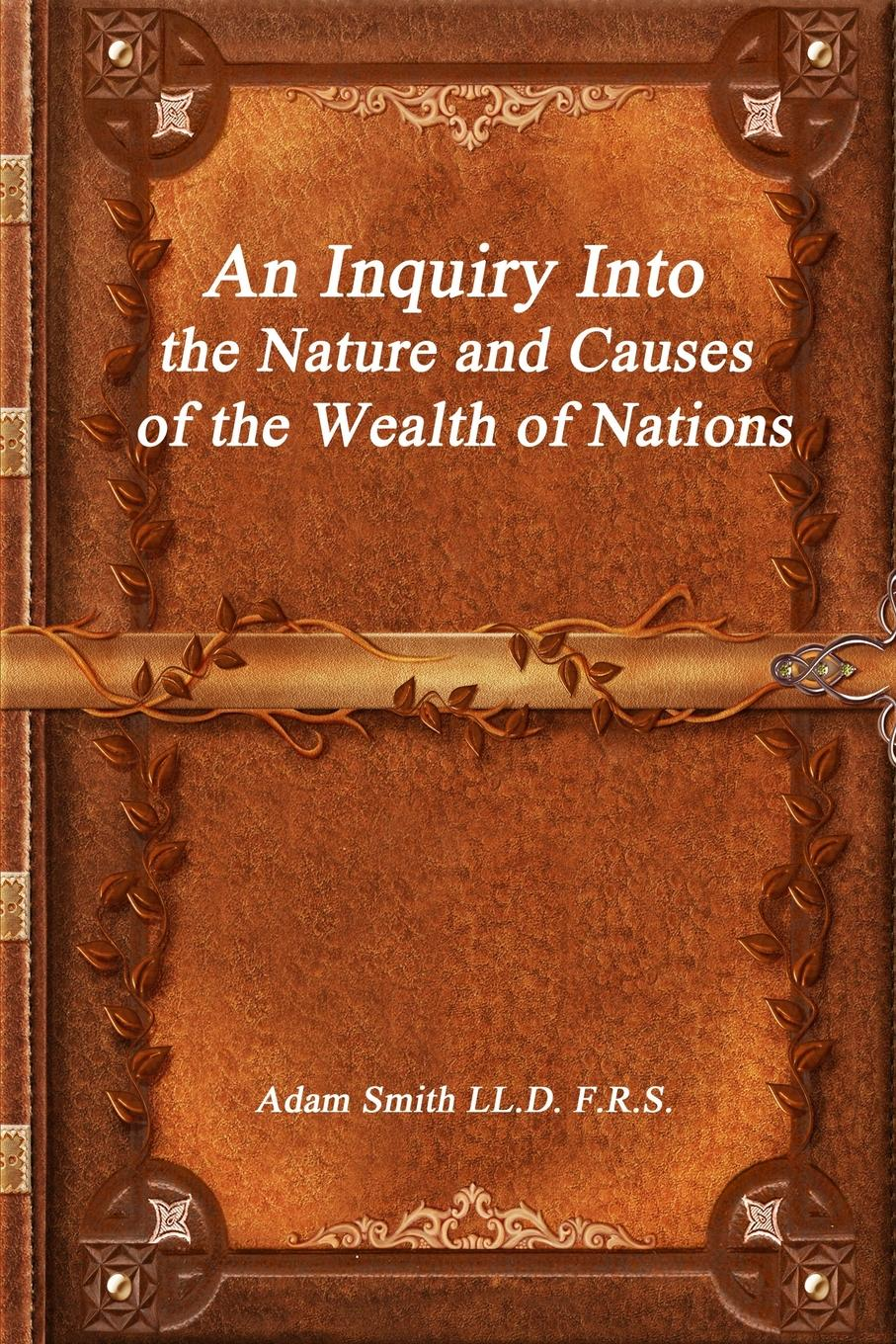 Adam Smith LL.D. F.R.S. An Inquiry Into the Nature and Causes of the Wealth of Nations stephen moore an inquiry into the nature and causes of the wealth of states how taxes energy and worker freedom change everything