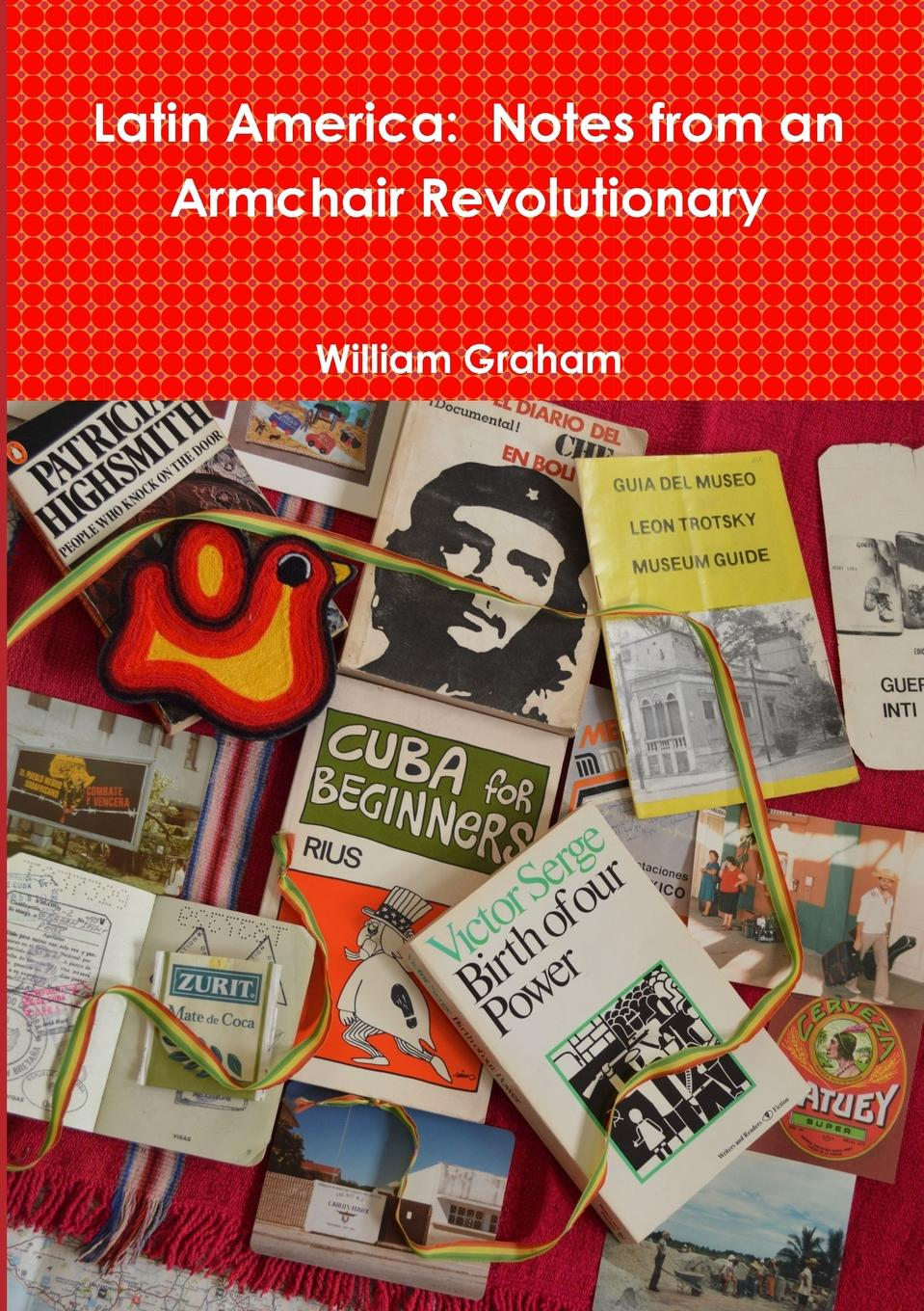 William Graham Latin America. Notes from an Armchair Revolutionary