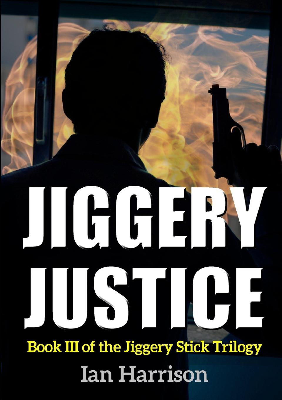 Ian Harrison Jiggery Justice. Book III of the  Stick Trilogy