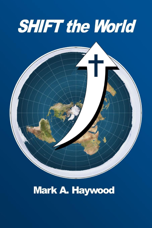 Mark A. Haywood Shift The World the world