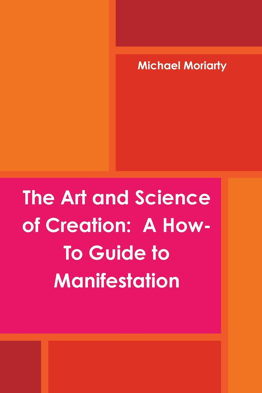 Michael Moriarty The Art and Science of Creation. A How-To Guide to Manifestation the art of the book of life