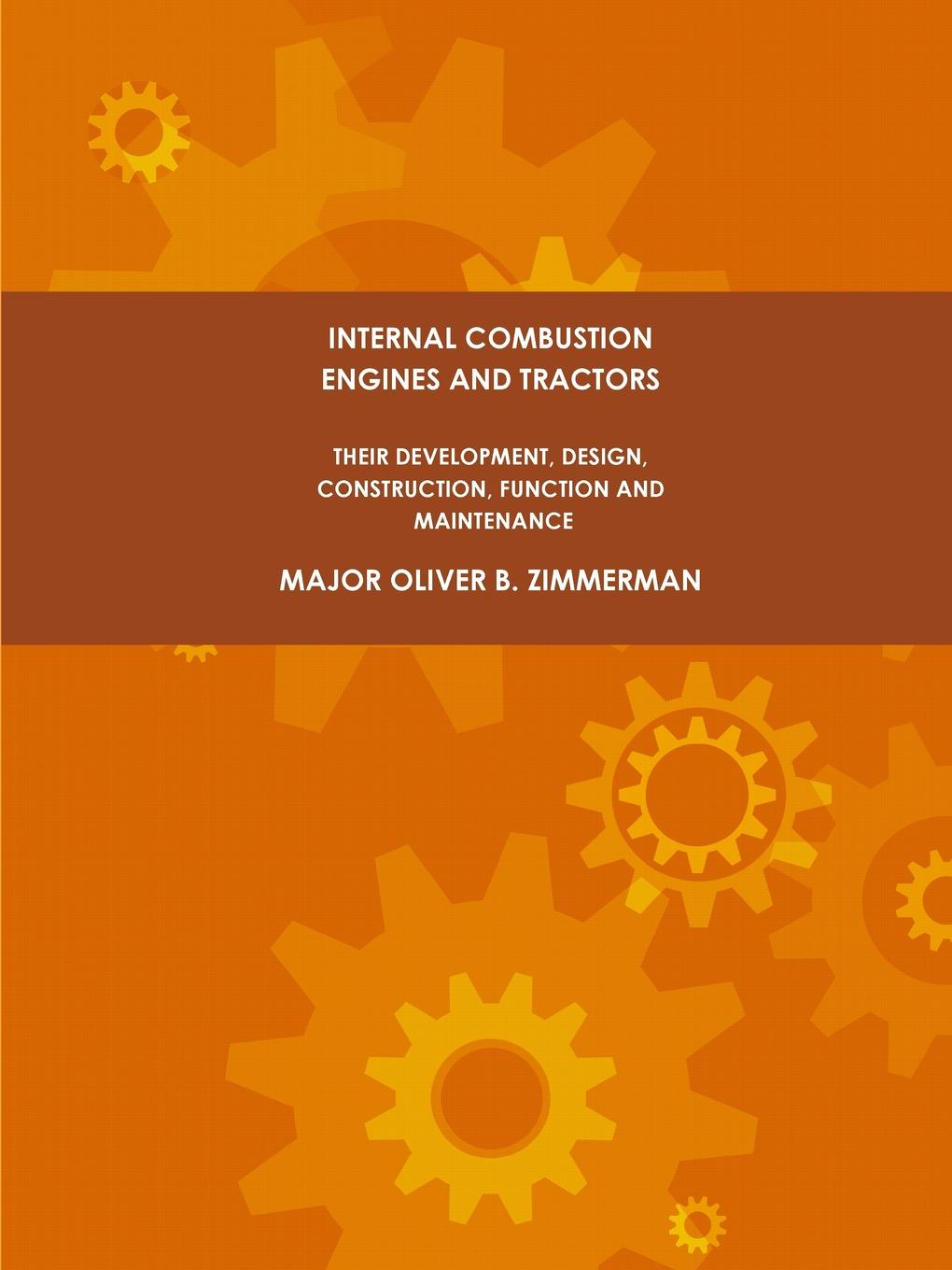 Major Oliver B. Zimmerman Internal Combustion Engines and Tractors, Their Development, Design, Construction, Function and Maintenance.