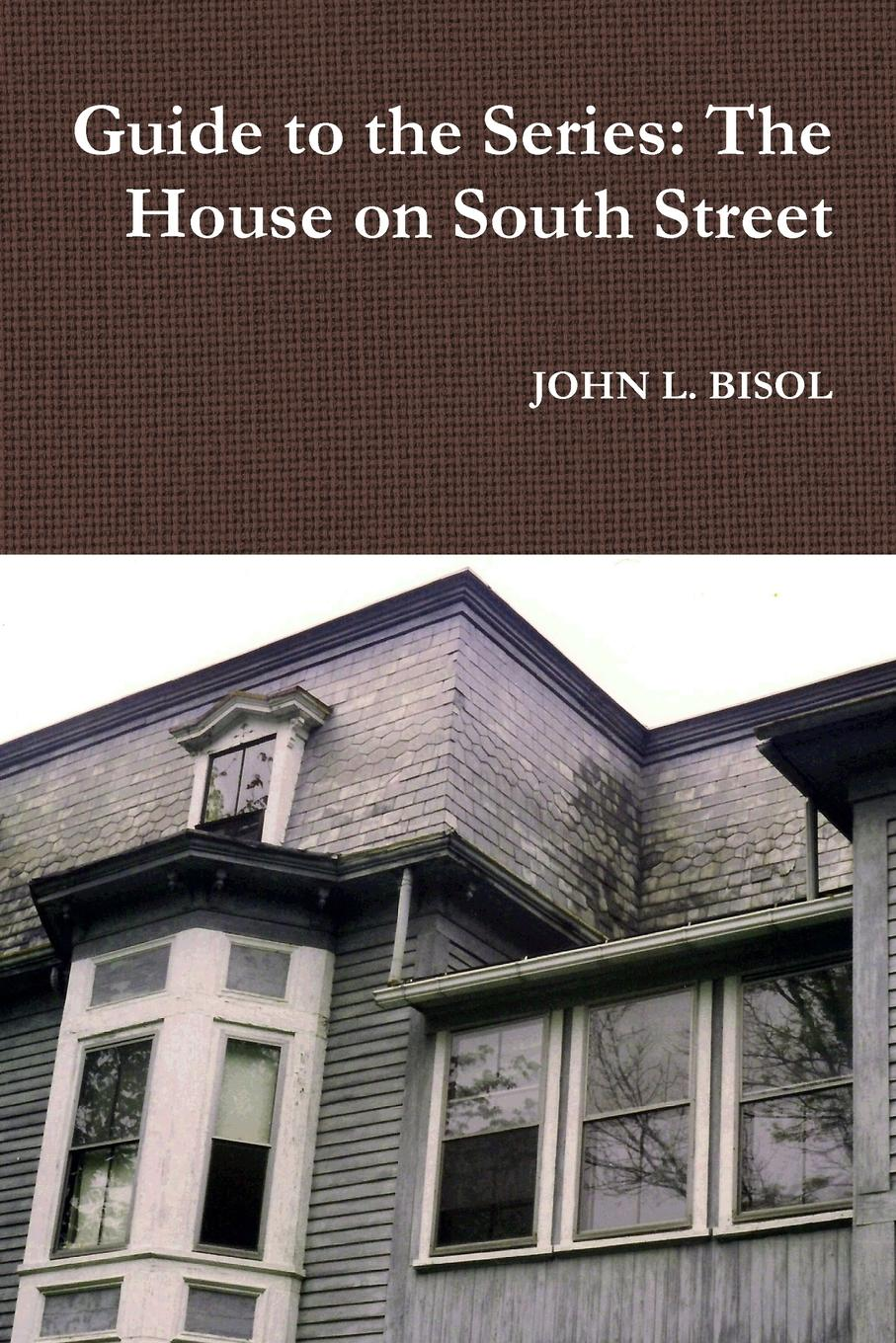 JOHN L. BISOL Guide to the Series. The House on South Street