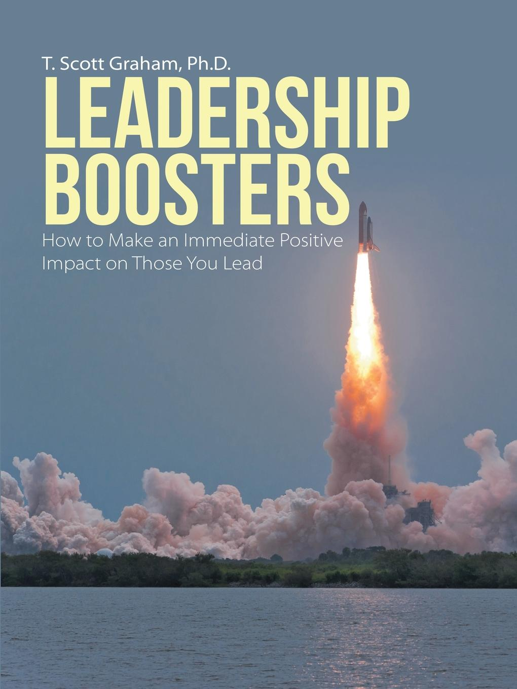 Ph.D. T. Scott Graham Leadership Boosters. How to Make an Immediate Positive Impact on Those You Lead richard nongard transformational leadership how to lead from your strengths and maximize your impact
