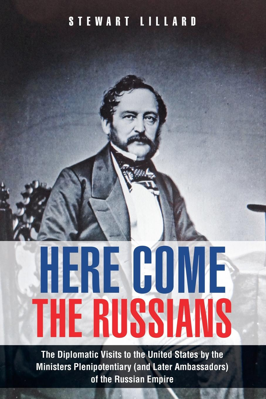 Stewart Lillard Here Come the Russians. The Diplomatic Visits to the United States by the Ministers Plenipotentiary (and Later Ambassadors) of the Russian Empire цена и фото