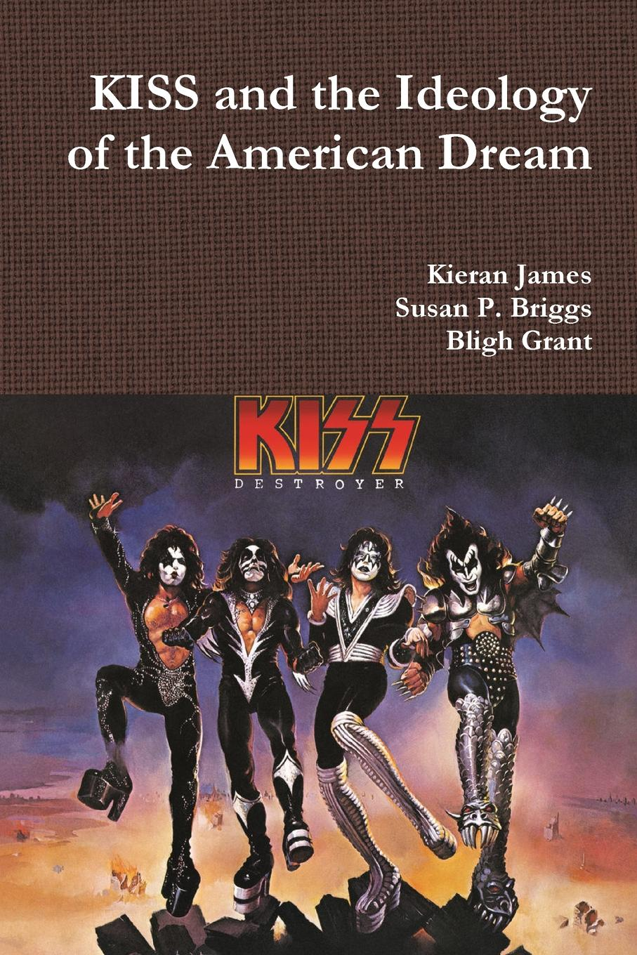 Kieran James, Susan P. Briggs, Bligh Grant KISS and the Ideology of the American Dream susan mallery a kiss in the snow