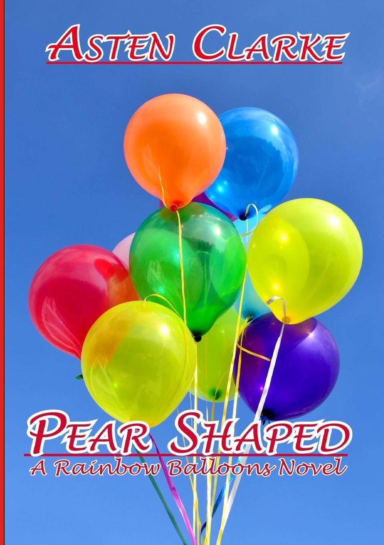 Asten Clarke Pear Shaped. A Rainbow Balloons Novel