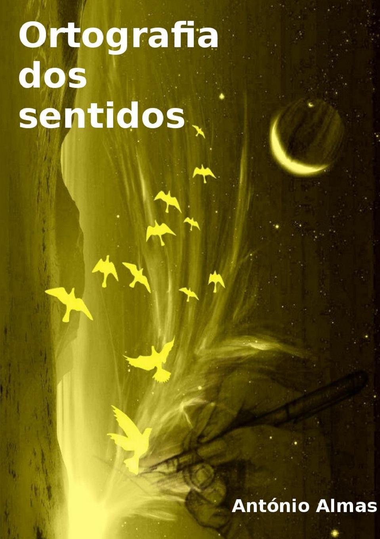 António Almas Ortografia dos sentidos