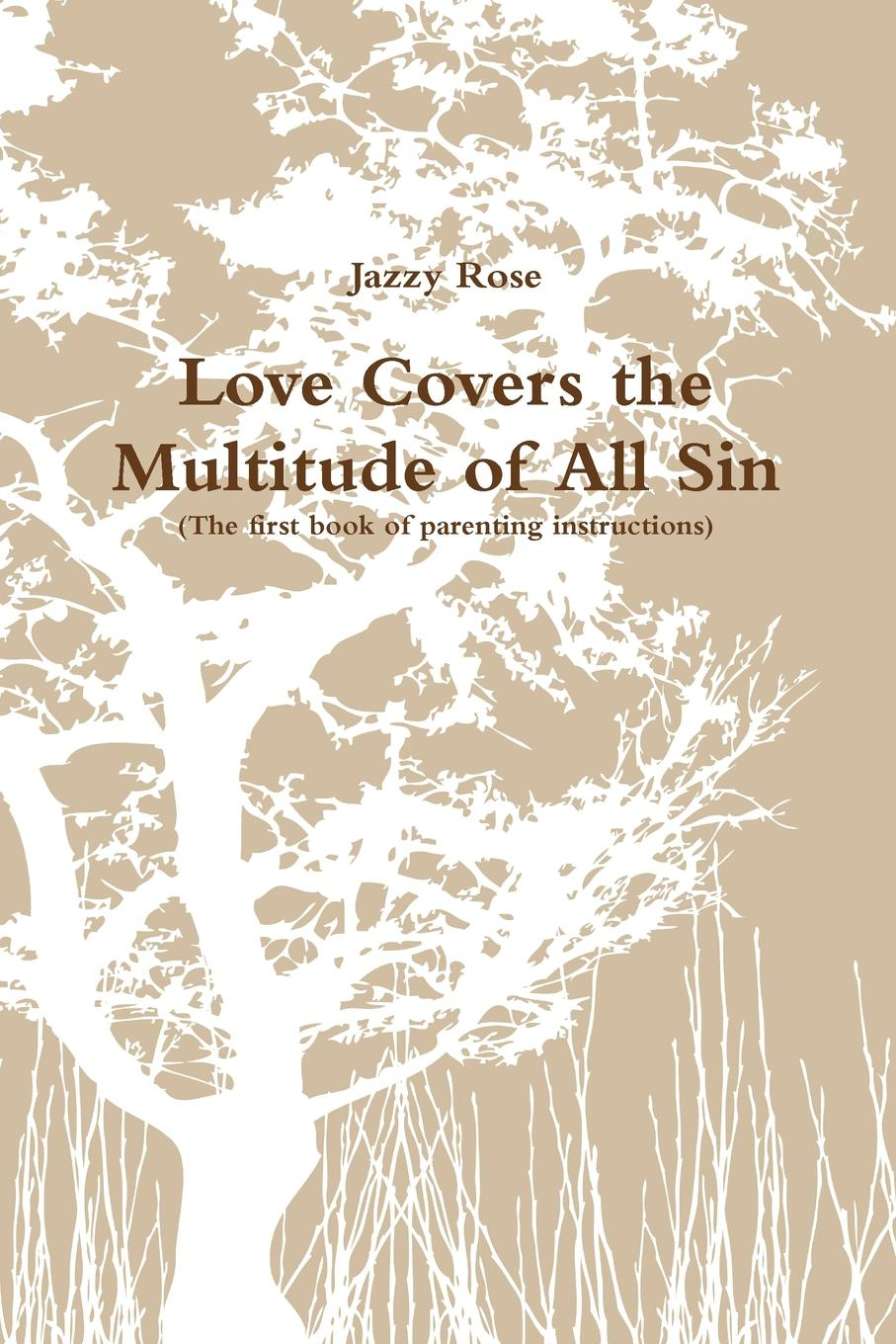 цена на Jazzy Rose Love Covers the Multitude of All Sin (First book of parenting instructions)
