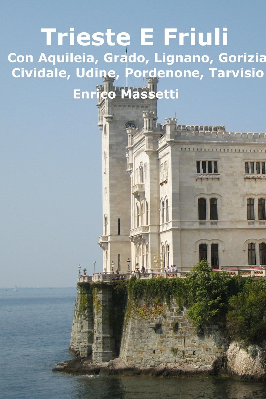 Enrico Massetti Trieste E Friuli (Con Aquileia, Grado, Lignano, Gorizia, Cividale, Udine, Pordenone, Tarvisio)