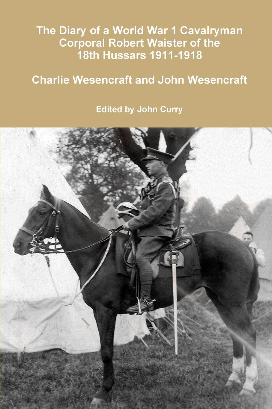 John Curry, Charlie Wesencraft, John Wesencraft The Diary of a World War 1 Cavalryman Corporal Robert Waister of the 18th Hussars 1911-1918 louis de robien the diary of a diplomat in russia 1917 1918