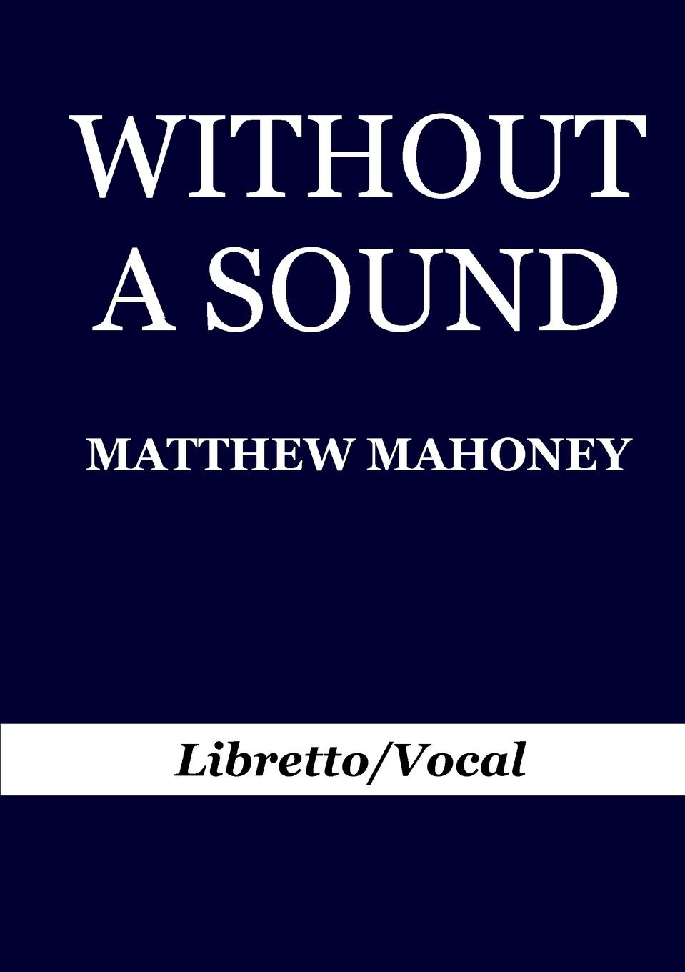 Matthew Mahoney Without A Sound. Libretto/Vocal