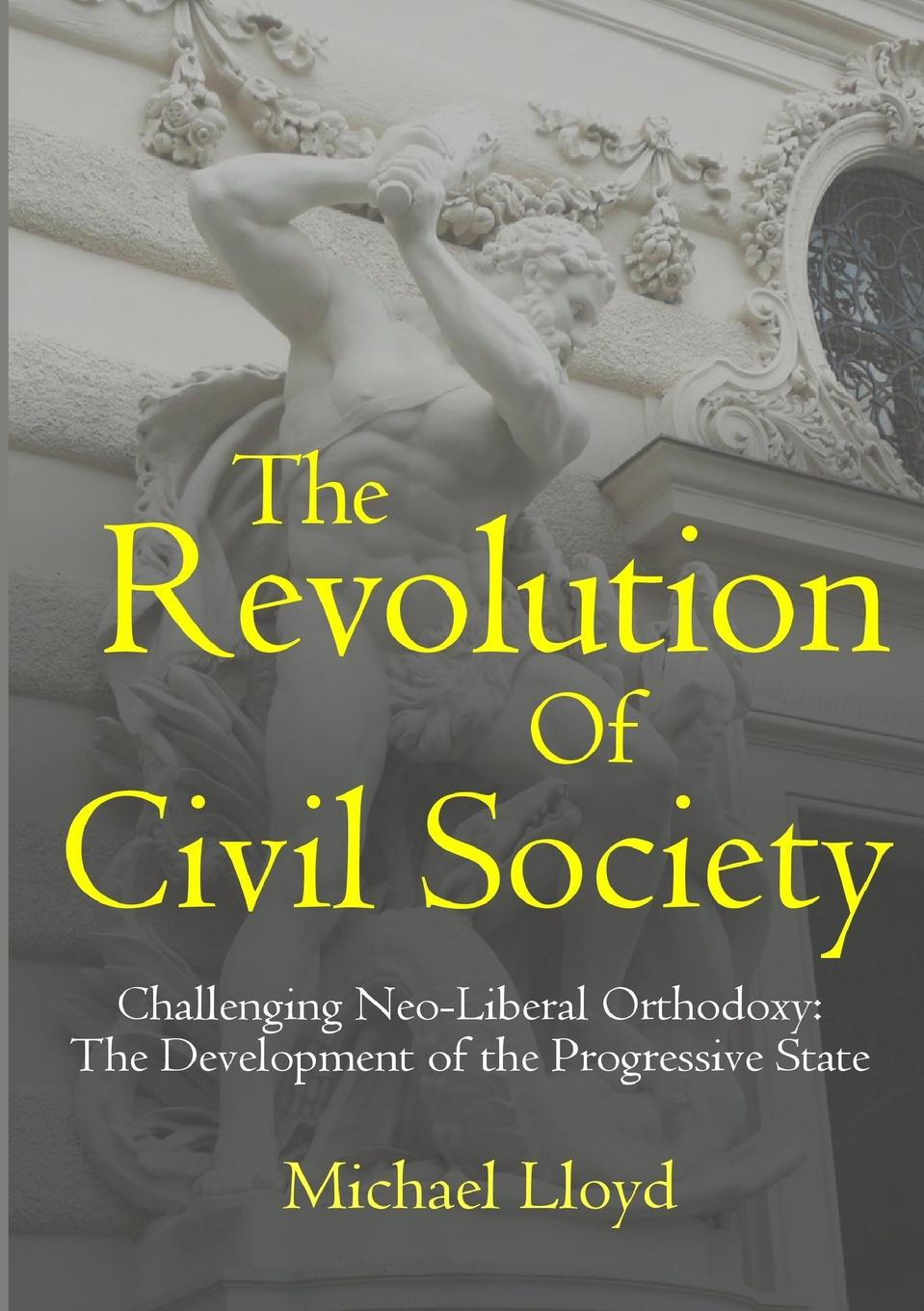 The Revolution of Civil Society. Challenging Neo-Liberal Orthodoxy. The Development of the Progressive State In this book, Michael Lloyd sets out a comprehensive analysis...