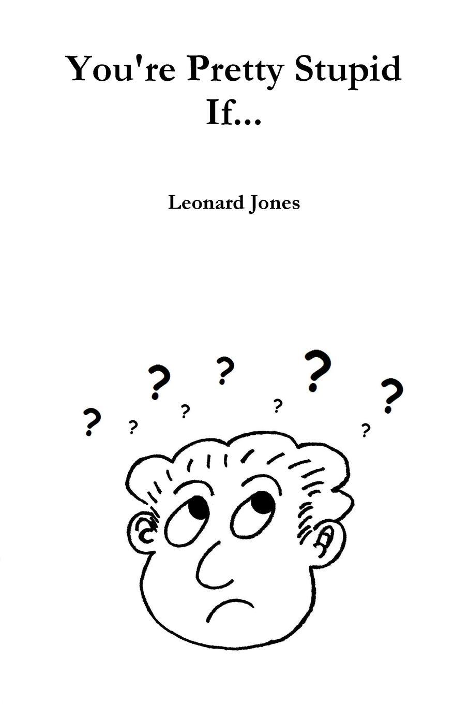Leonard Jones You.re Pretty Stupid If... leonard jones how fu k d up would it be if