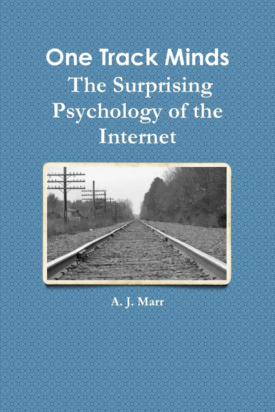 A. J. Marr One Track Minds The Surprising Psychology of the Internet frank bruno j psychology a self teaching guide